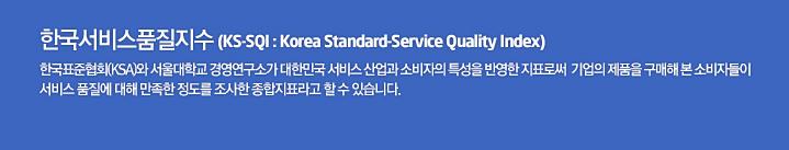 한국서비스품질지수 (KS-SQI : Korea Standard-Service Quality Index) - 한국표준협회(KSA)와 서울대학교 경영연구소가 대한민국 서비스 산업과 소비자의 특성을 반영한 지표로써  기업의 제품을 구매해 본 소비자들이 서비스 품질에 대해 만족한 정도를 조사한 종합지표라고 할 수 있습니다.