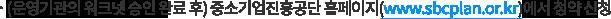 (운영기관의 워크넷 승인 완료 후) 중소기업진흥공단 홈페이지(www.sbcplan.or.kr)에서 청약 신청