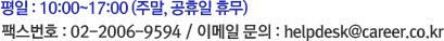 평일 : 10:00~17:00 (주말, 공휴일 휴무) 팩스번호 : 02-2006-9594 / 이메일 문의 : helpdesk@career.co.kr