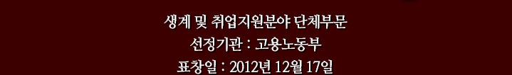 생계 및 취업지원분야 단체부문, 선정기관 : 고용노동부, 표창일 : 2012년 12월 17일