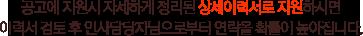 공고에 지원시 자세하게 정리된 상세이력서로 지원하시면 이력서 검토 후 인사담당자님으로부터 연락올 확률이 높아집니다.